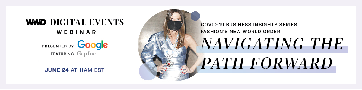 WWD DIGITAL EVENTS COVID-19 BUSINESS INSIGHTS SERIES: WEBINAR FASHION'S NEW WORLD ORDER PRESENTED BY Google NAVIGATING THE FEATURING Gap Inc. JUNE 24 AT 11AM EST PATH FORWARD