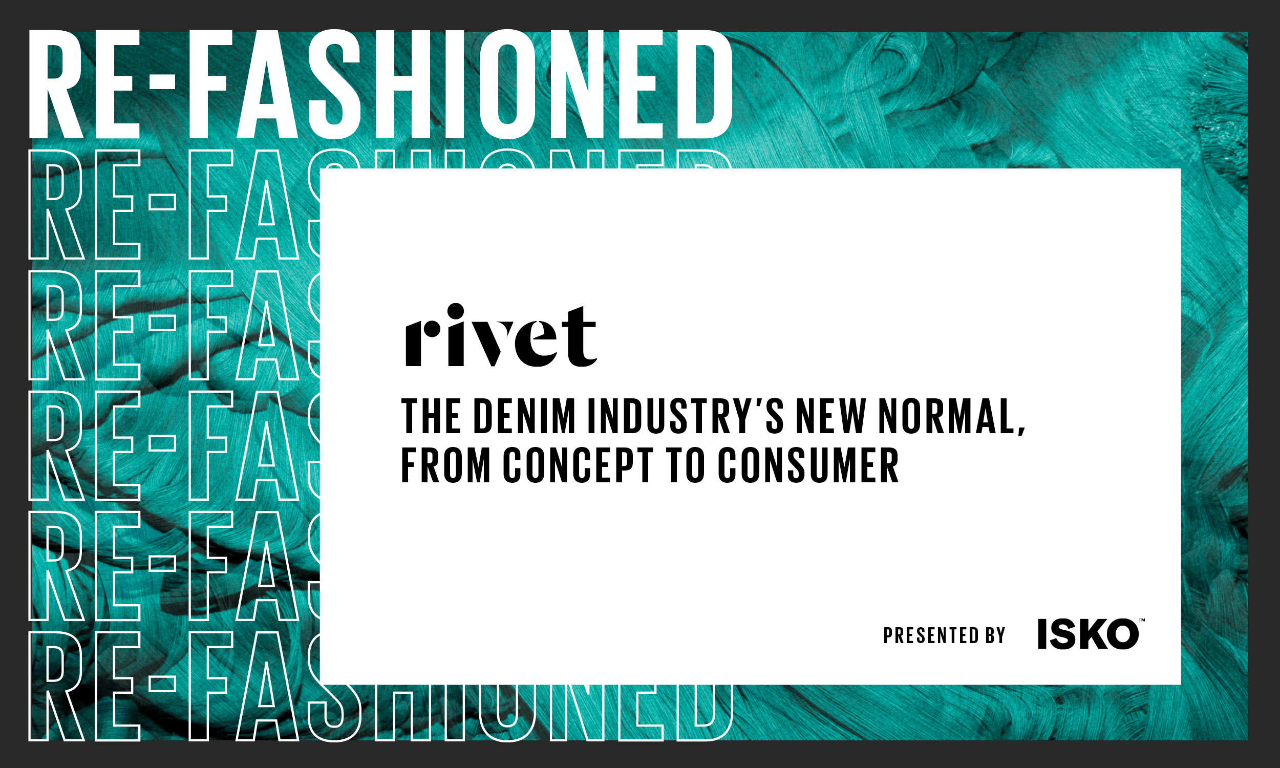 RE-FASHIONED RE-FA RE-FA rivet RE-FA THE DENIM INDUSTRY'S NEW NORMAL, FROM CONCEPT TO CONSUMER RE-FA RE-FAS PRESENTED BY ISKO NIUNED