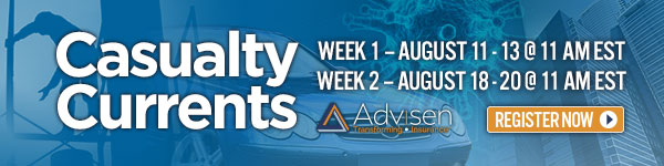 Casualty WEEK 1 -AUGUST 11 - 13 @ 11 AMEST Currents WEEK 2 - AUGUST 18-20 @ 11 AM EST A Advisen REGISTER NOW