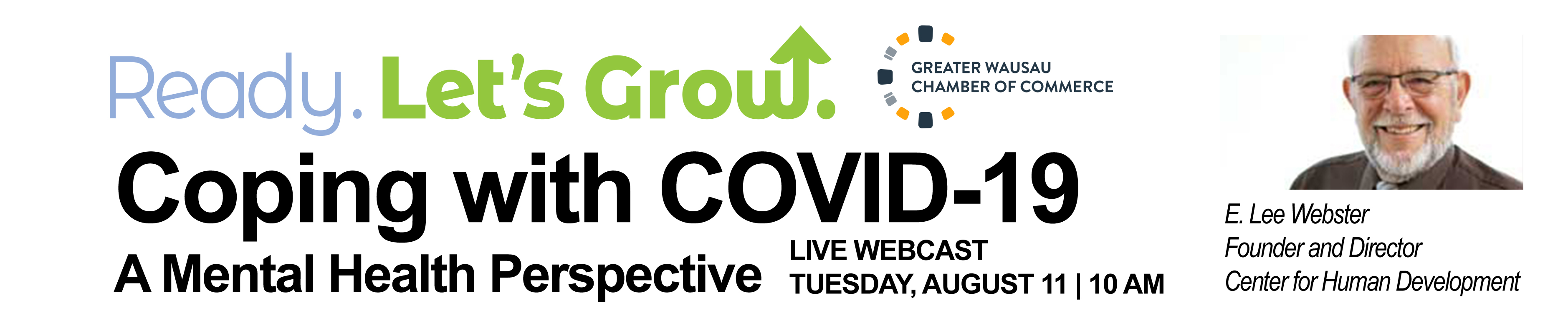 Ready. Let's Grow GREATER WAUSAU CHAMBER OF COMMERCE Coping with COVID-19 E. Lee Webster LIVE WEBCAST A Mental Health Perspective TUESDAY, AUGUST 11 | 10 AM Founder and Director Center for Human Development